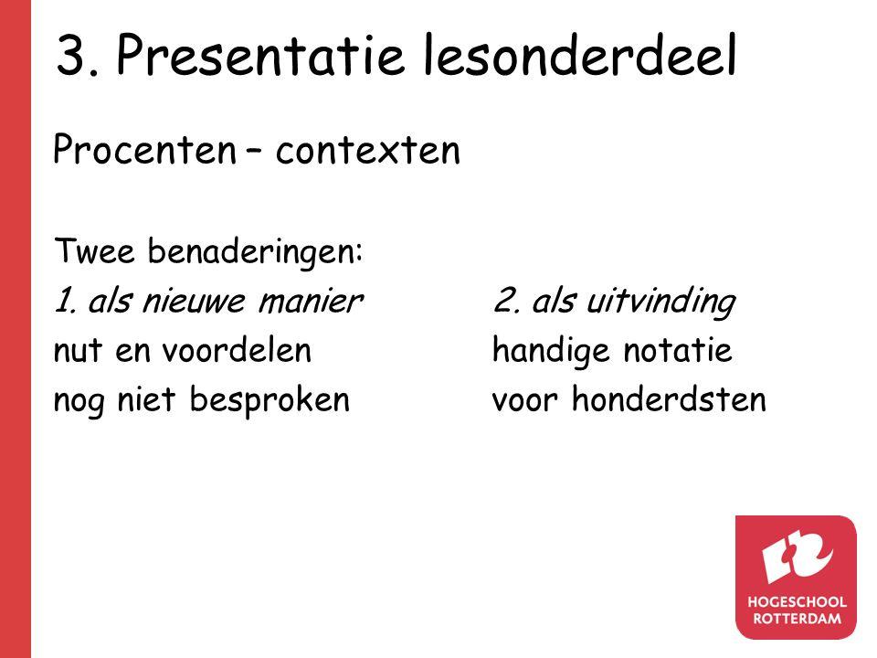 3. Presentatie lesonderdeel Procenten – contexten Twee benaderingen: 1. als nieuwe manier2. als uitvinding nut en voordelenhandige notatie nog niet be