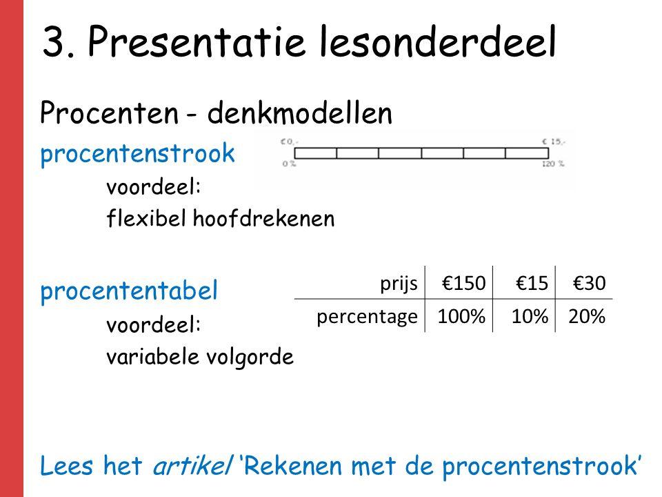 3. Presentatie lesonderdeel Procenten - denkmodellen procentenstrook voordeel: flexibel hoofdrekenen procententabel voordeel: variabele volgorde Lees