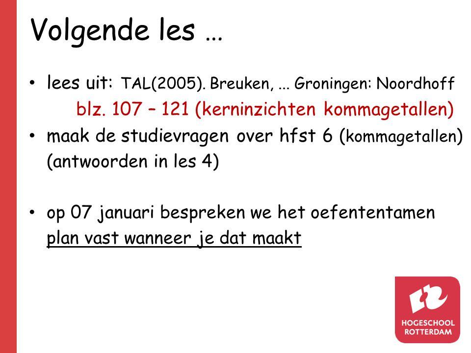 Volgende les … lees uit: TAL(2005). Breuken,... Groningen: Noordhoff blz. 107 – 121 (kerninzichten kommagetallen) maak de studievragen over hfst 6 ( k