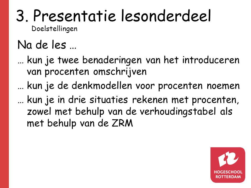 3. Presentatie lesonderdeel Na de les … …kun je twee benaderingen van het introduceren van procenten omschrijven … kun je de denkmodellen voor procent