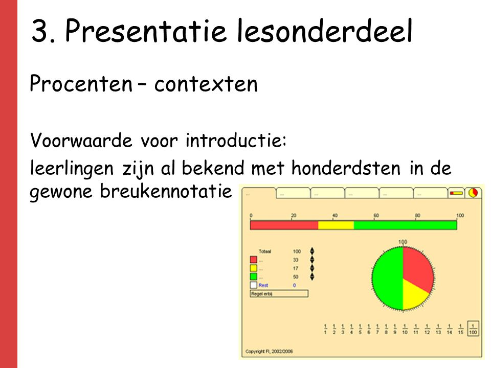 3. Presentatie lesonderdeel Procenten – contexten Voorwaarde voor introductie: leerlingen zijn al bekend met honderdsten in de gewone breukennotatie