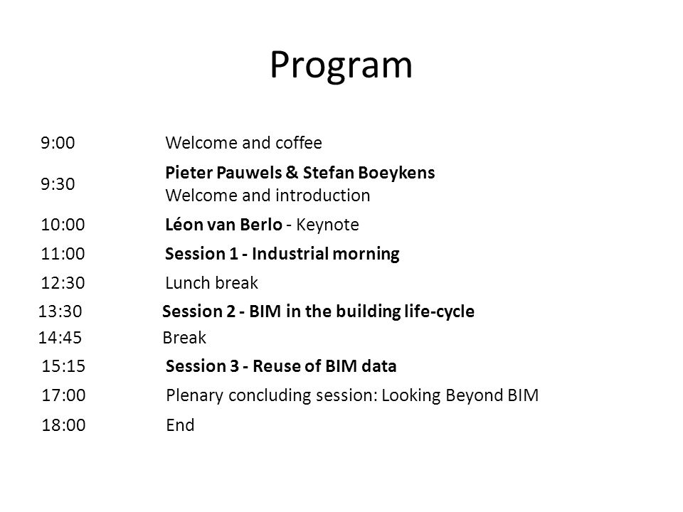 Program 9:00Welcome and coffee 9:30 Pieter Pauwels & Stefan Boeykens Welcome and introduction 10:00Léon van Berlo - Keynote 11:00Session 1 - Industrial morning 12:30Lunch break 13:30Session 2 - BIM in the building life-cycle 14:45Break 15:15Session 3 - Reuse of BIM data 17:00Plenary concluding session: Looking Beyond BIM 18:00End