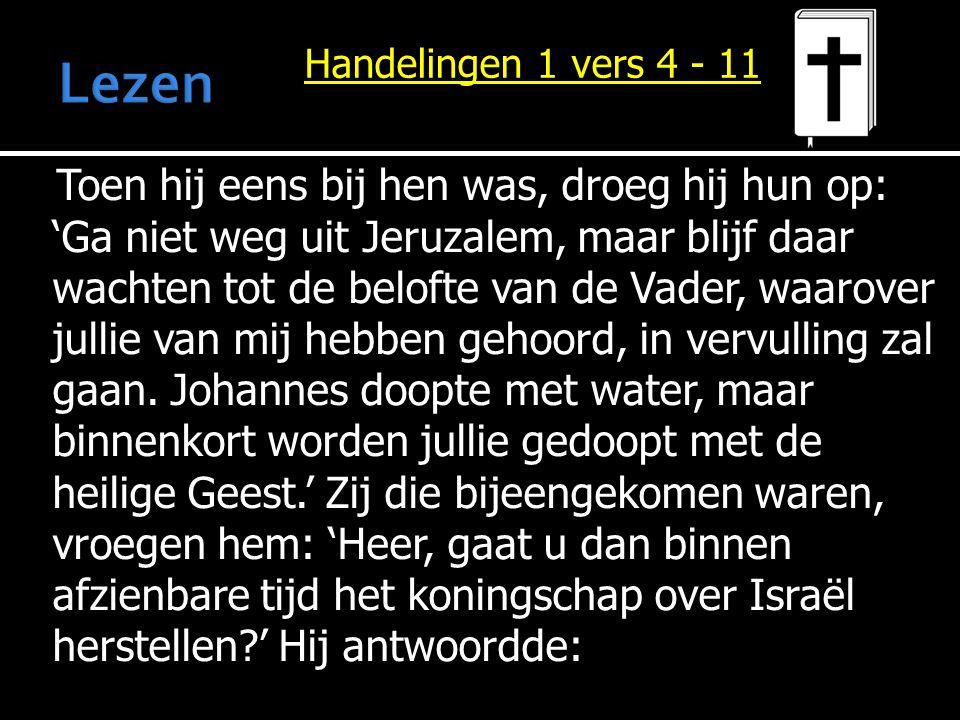 Toen hij eens bij hen was, droeg hij hun op: 'Ga niet weg uit Jeruzalem, maar blijf daar wachten tot de belofte van de Vader, waarover jullie van mij
