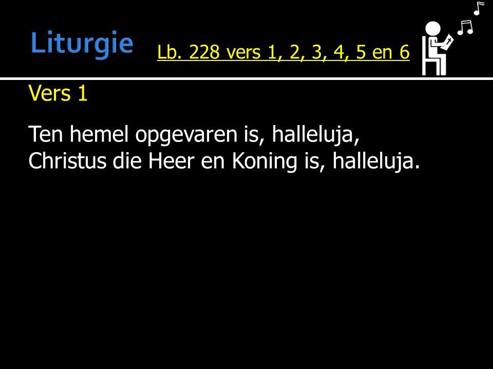 Vers 1 Ten hemel opgevaren is, halleluja, Christus die Heer en Koning is, halleluja. Lb. 228 vers 1, 2, 3, 4, 5 en 6