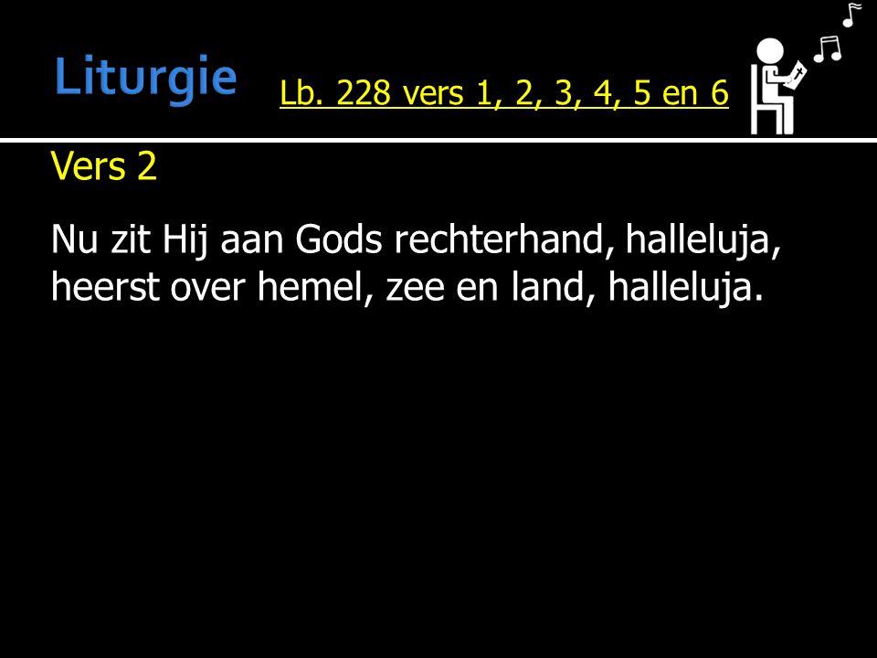 Vers 2 Nu zit Hij aan Gods rechterhand, halleluja, heerst over hemel, zee en land, halleluja. Lb. 228 vers 1, 2, 3, 4, 5 en 6