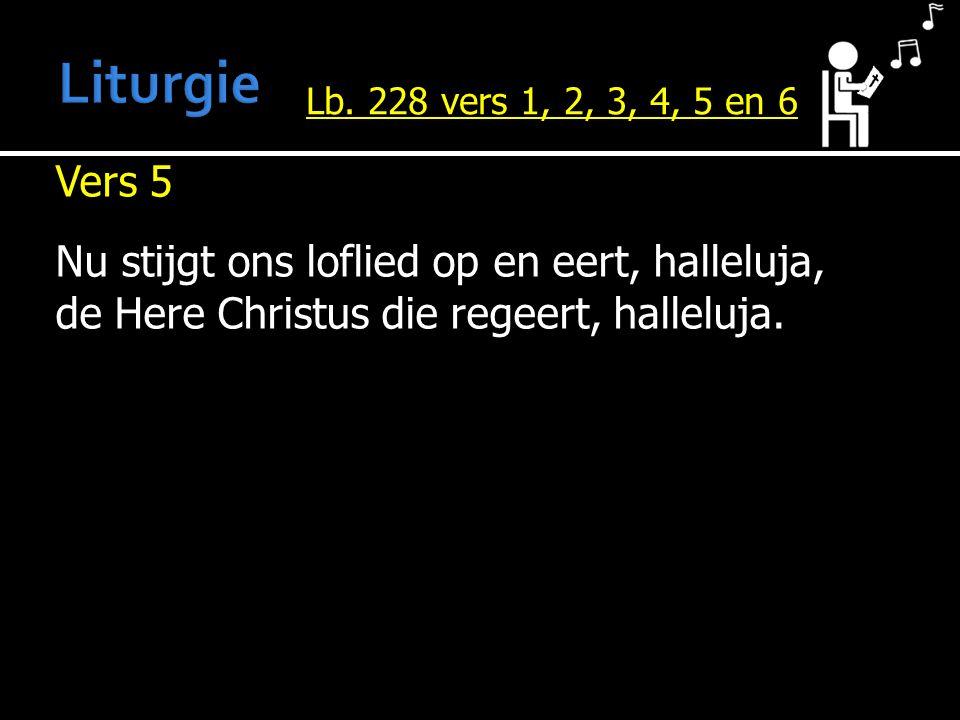 Vers 5 Nu stijgt ons loflied op en eert, halleluja, de Here Christus die regeert, halleluja. Lb. 228 vers 1, 2, 3, 4, 5 en 6