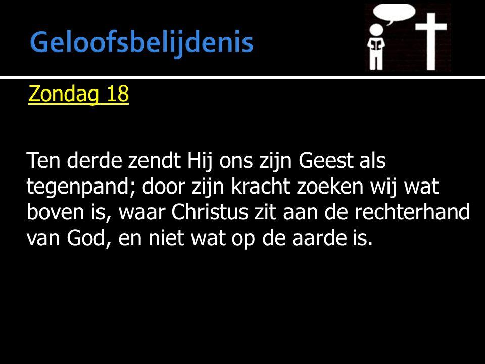 Zondag 18 Ten derde zendt Hij ons zijn Geest als tegenpand; door zijn kracht zoeken wij wat boven is, waar Christus zit aan de rechterhand van God, en