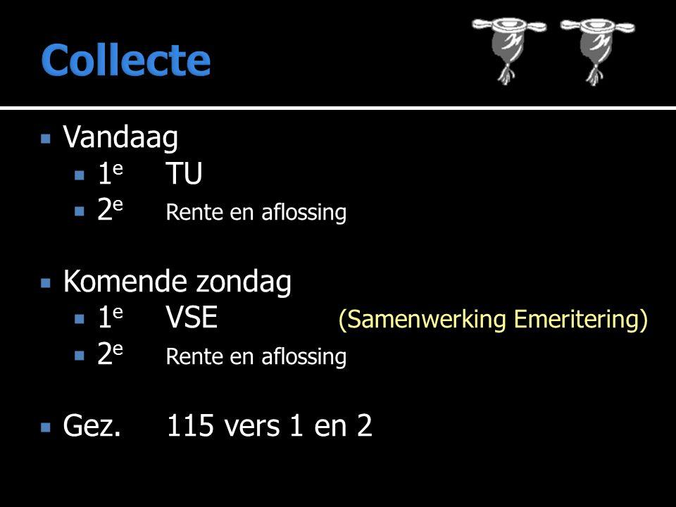  Vandaag  1 e TU  2 e Rente en aflossing  Komende zondag  1 e VSE (Samenwerking Emeritering)  2 e Rente en aflossing  Gez. 115 vers 1 en 2
