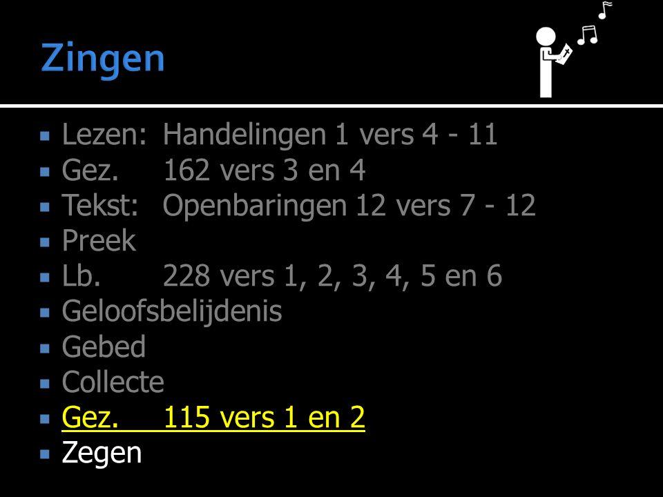  Lezen:Handelingen 1 vers 4 - 11  Gez. 162 vers 3 en 4  Tekst:Openbaringen 12 vers 7 - 12  Preek  Lb. 228 vers 1, 2, 3, 4, 5 en 6  Geloofsbelijd