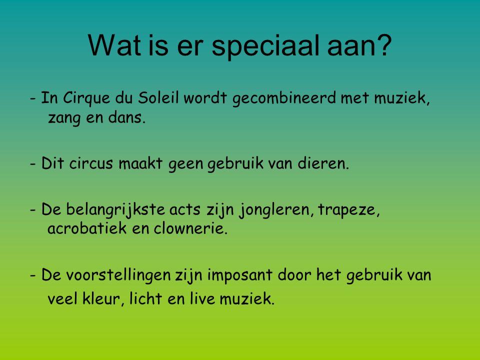 Wat is er speciaal aan? - In Cirque du Soleil wordt gecombineerd met muziek, zang en dans. - Dit circus maakt geen gebruik van dieren. - De belangrijk