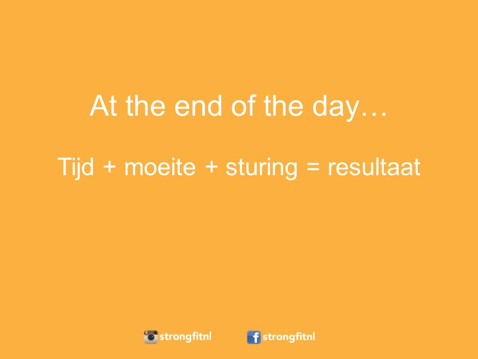 At the end of the day… Tijd + moeite + sturing = resultaat