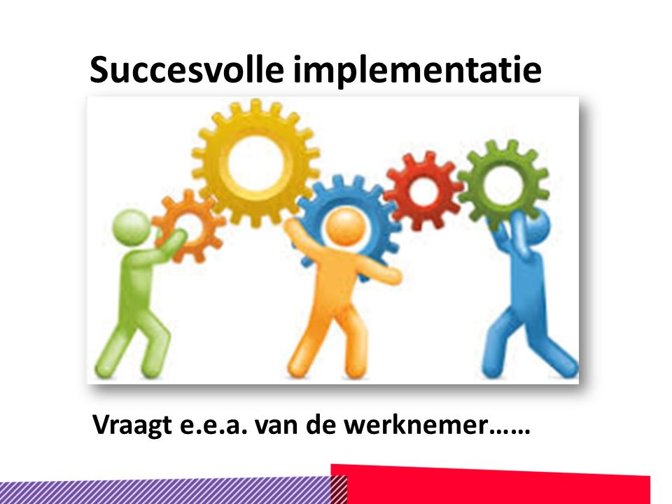 Succesvolle implementatie Vraagt e.e.a. van de werknemer……