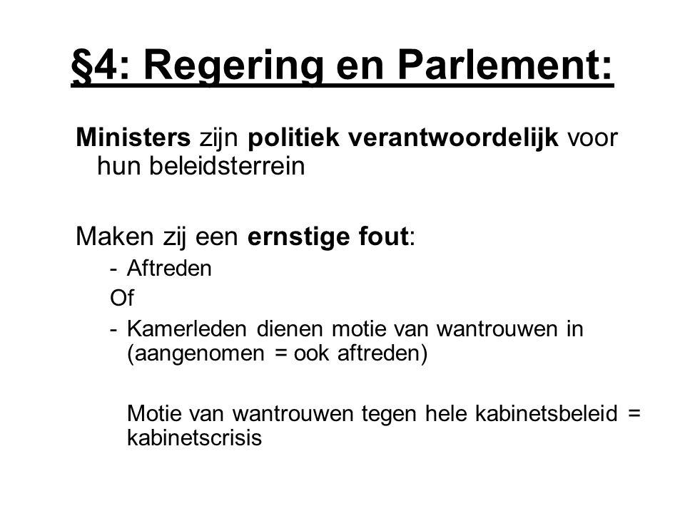 §4: Regering en Parlement: Ministers zijn politiek verantwoordelijk voor hun beleidsterrein Maken zij een ernstige fout: -Aftreden Of -Kamerleden dien