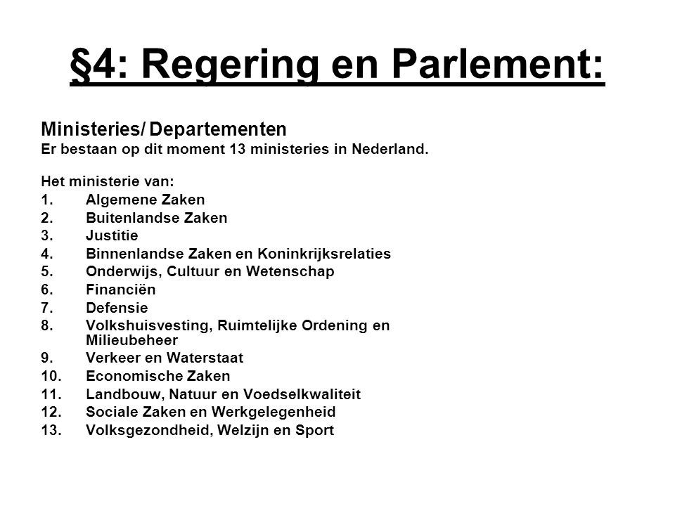 Ministeries/ Departementen Er bestaan op dit moment 13 ministeries in Nederland. Het ministerie van: 1.Algemene Zaken 2.Buitenlandse Zaken 3.Justitie