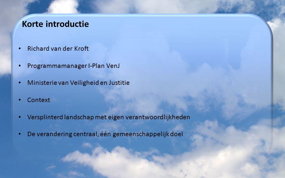 Korte introductie Richard van der Kroft Programmamanager I-Plan VenJ Ministerie van Veiligheid en Justitie Context Versplinterd landschap met eigen verantwoordlijkheden De verandering centraal, één gemeenschappelijk doel