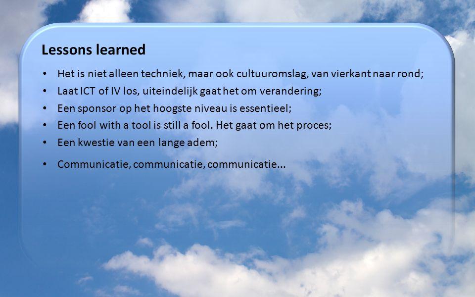 Lessons learned Het is niet alleen techniek, maar ook cultuuromslag, van vierkant naar rond; Laat ICT of IV los, uiteindelijk gaat het om verandering;