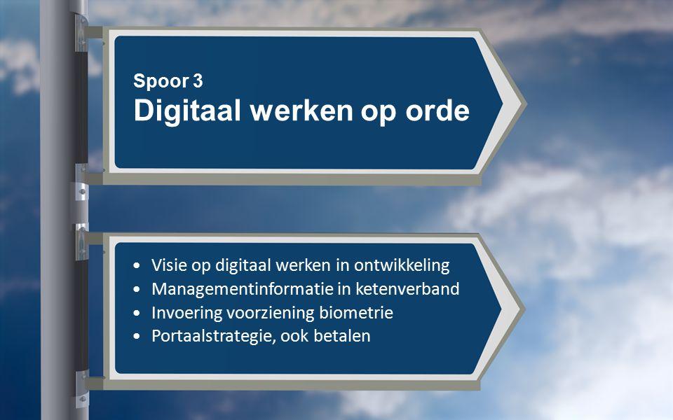 Spoor 3 Digitaal werken op orde Visie op digitaal werken in ontwikkeling Managementinformatie in ketenverband Invoering voorziening biometrie Portaalstrategie, ook betalen