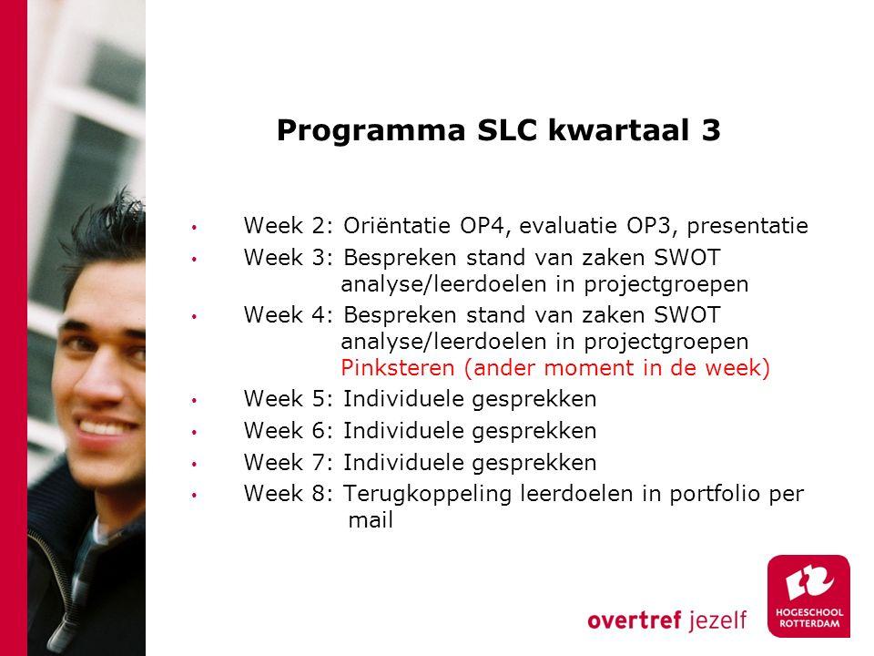 Programma SLC kwartaal 3 Week 2: Oriëntatie OP4, evaluatie OP3, presentatie Week 3: Bespreken stand van zaken SWOT analyse/leerdoelen in projectgroepen Week 4: Bespreken stand van zaken SWOT analyse/leerdoelen in projectgroepen Pinksteren (ander moment in de week) Week 5: Individuele gesprekken Week 6: Individuele gesprekken Week 7: Individuele gesprekken Week 8: Terugkoppeling leerdoelen in portfolio per mail