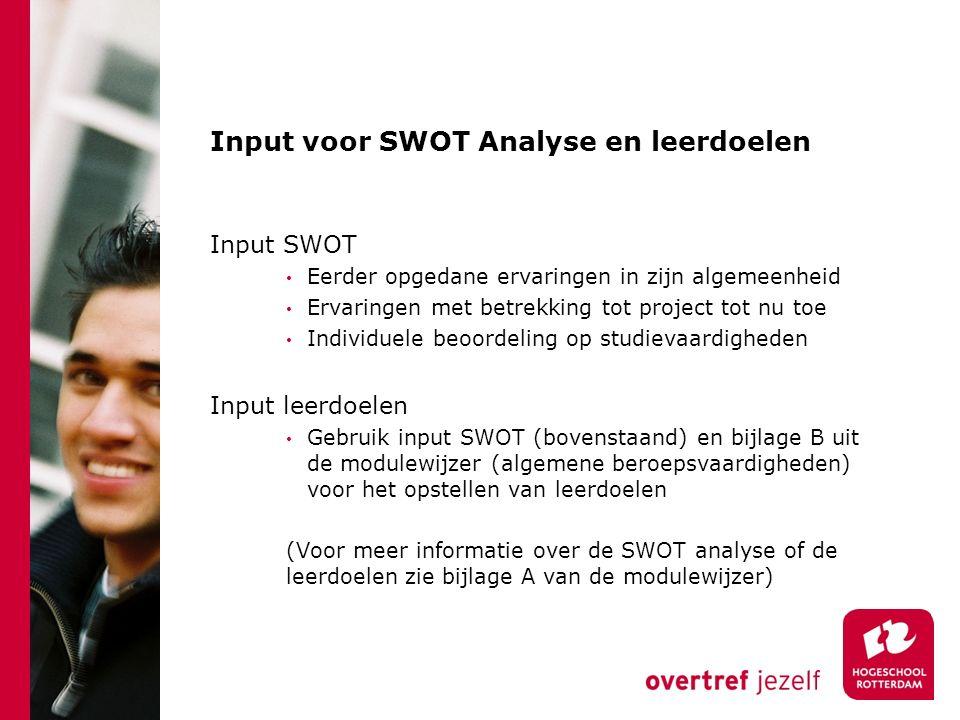 Input voor SWOT Analyse en leerdoelen Input SWOT Eerder opgedane ervaringen in zijn algemeenheid Ervaringen met betrekking tot project tot nu toe Individuele beoordeling op studievaardigheden Input leerdoelen Gebruik input SWOT (bovenstaand) en bijlage B uit de modulewijzer (algemene beroepsvaardigheden) voor het opstellen van leerdoelen (Voor meer informatie over de SWOT analyse of de leerdoelen zie bijlage A van de modulewijzer)