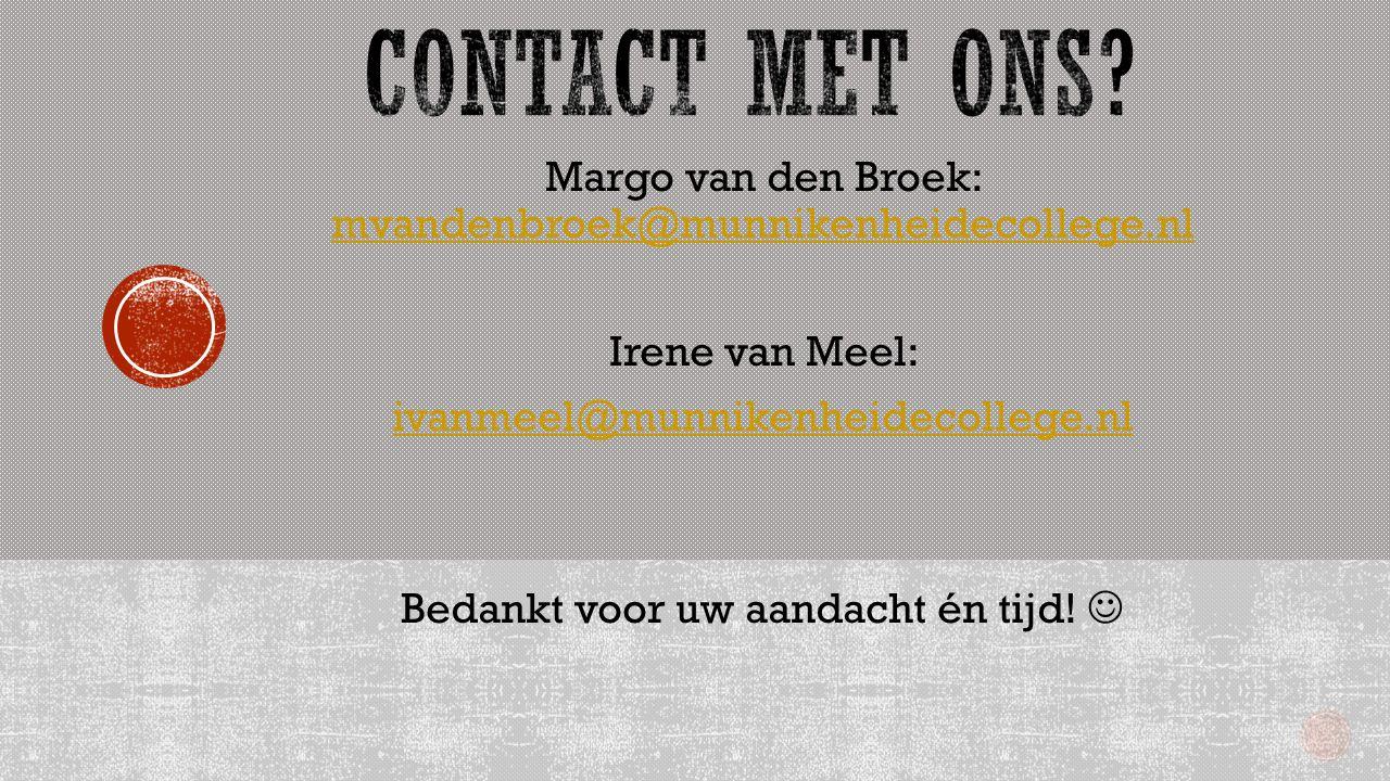 Margo van den Broek: mvandenbroek@munnikenheidecollege.nl mvandenbroek@munnikenheidecollege.nl Irene van Meel: ivanmeel@munnikenheidecollege.nl Bedankt voor uw aandacht én tijd!