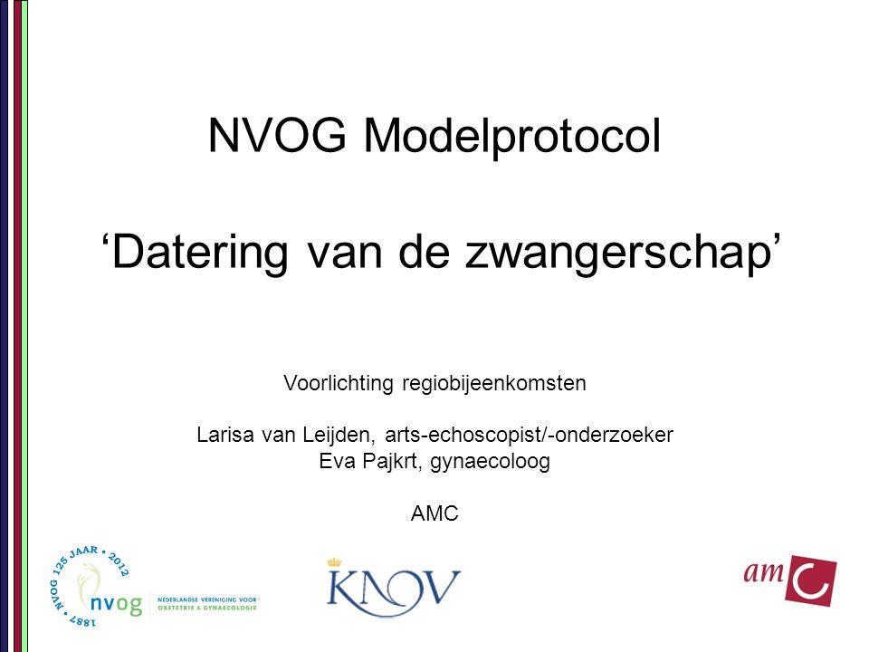 NVOG Modelprotocol 'Datering van de zwangerschap' Voorlichting regiobijeenkomsten Larisa van Leijden, arts-echoscopist/-onderzoeker Eva Pajkrt, gynaecoloog AMC