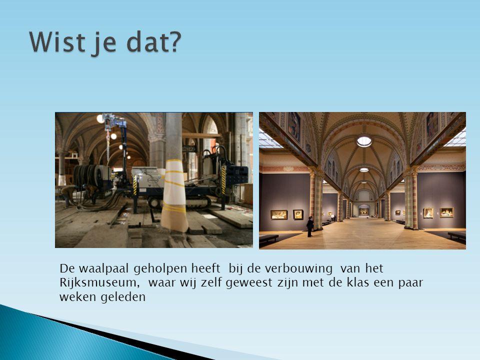 De waalpaal geholpen heeft bij de verbouwing van het Rijksmuseum, waar wij zelf geweest zijn met de klas een paar weken geleden