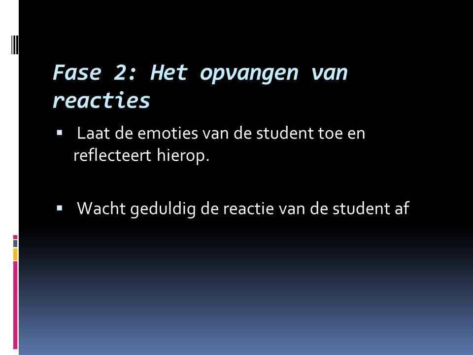Fase 2: Het opvangen van reacties  Laat de emoties van de student toe en reflecteert hierop.  Wacht geduldig de reactie van de student af