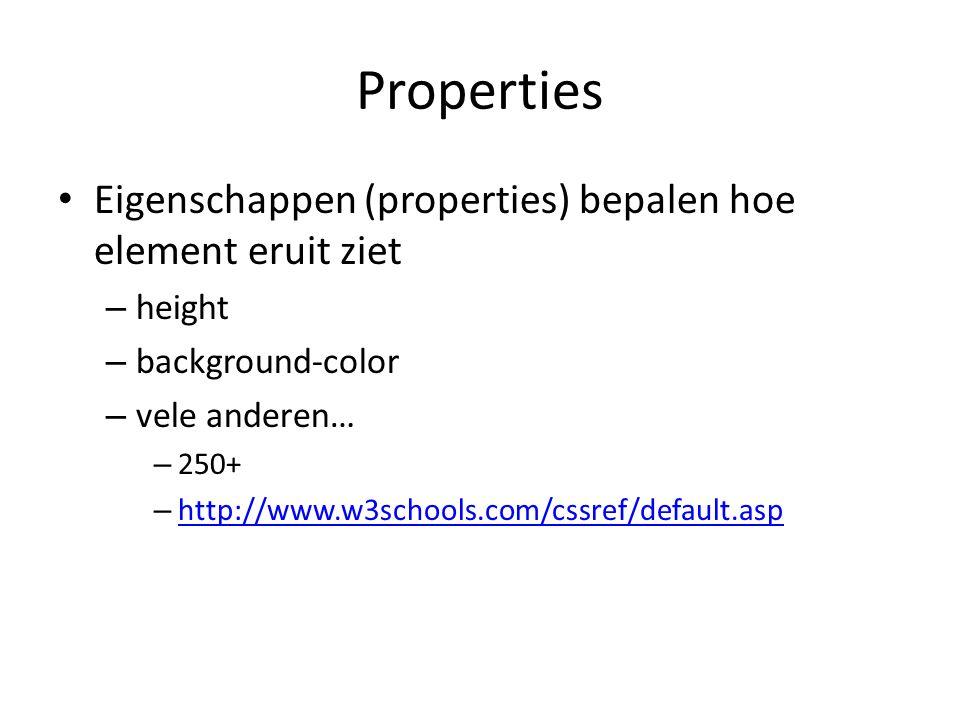 Properties Eigenschappen (properties) bepalen hoe element eruit ziet – height – background-color – vele anderen… – 250+ – http://www.w3schools.com/cssref/default.asp http://www.w3schools.com/cssref/default.asp