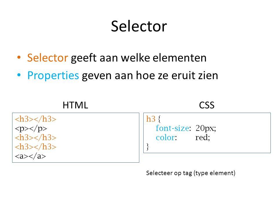 Selector Selector geeft aan welke elementen Properties geven aan hoe ze eruit zien h3 { font-size: 20px; color: red; } HTMLCSS Selecteer op tag (type element)