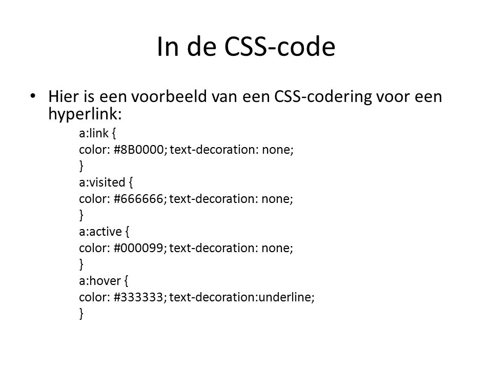 In de CSS-code Hier is een voorbeeld van een CSS-codering voor een hyperlink: a:link { color: #8B0000; text-decoration: none; } a:visited { color: #666666; text-decoration: none; } a:active { color: #000099; text-decoration: none; } a:hover { color: #333333; text-decoration:underline; }
