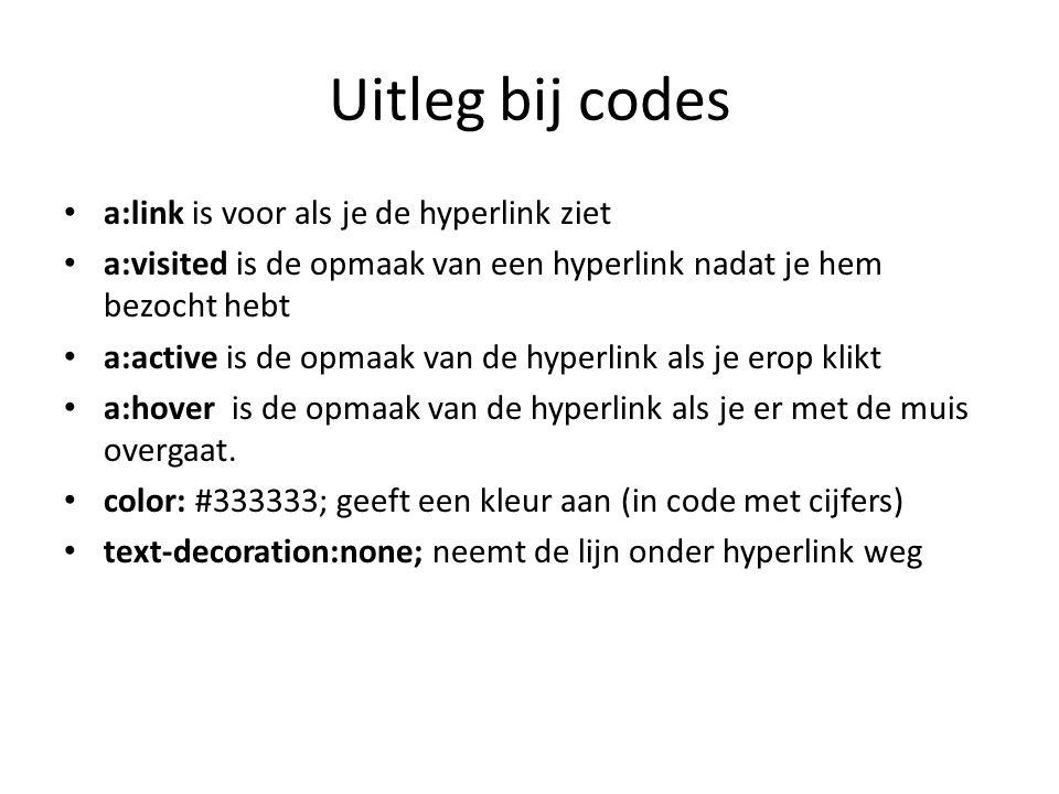 Uitleg bij codes a:link is voor als je de hyperlink ziet a:visited is de opmaak van een hyperlink nadat je hem bezocht hebt a:active is de opmaak van de hyperlink als je erop klikt a:hover is de opmaak van de hyperlink als je er met de muis overgaat.