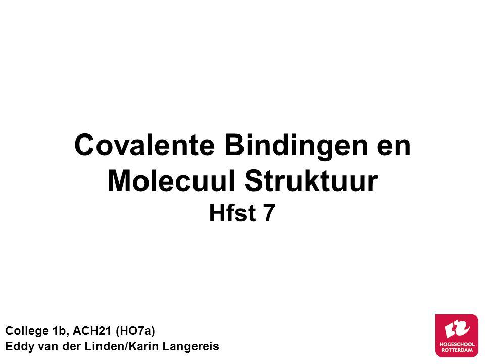 Covalente Bindingen en Molecuul Struktuur Hfst 7 College 1b, ACH21 (HO7a) Eddy van der Linden/Karin Langereis