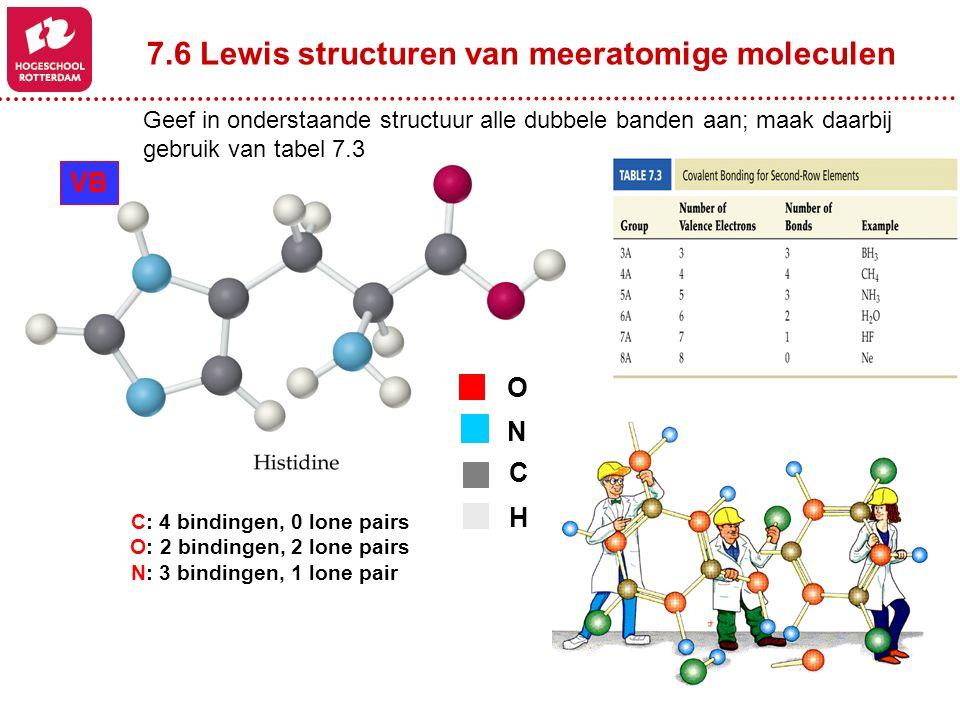 7.6 Lewis structuren van meeratomige moleculen O N C H C: 4 bindingen, 0 lone pairs O: 2 bindingen, 2 lone pairs N: 3 bindingen, 1 lone pair VB Geef i