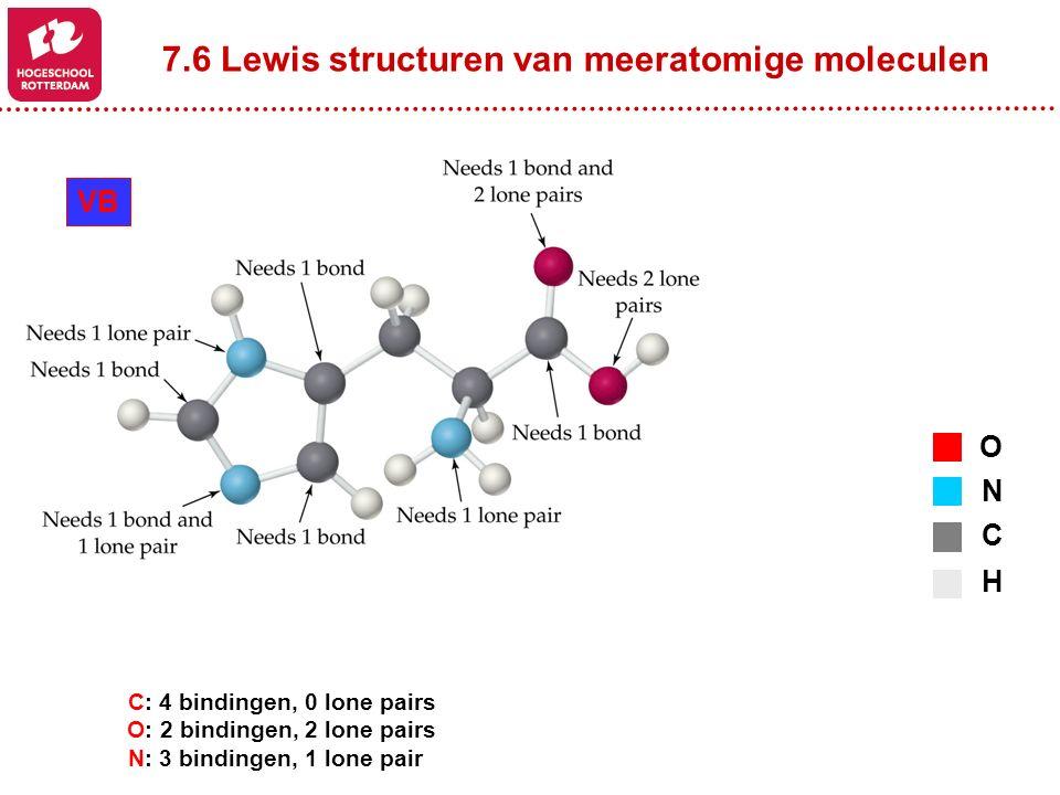 7.6 Lewis structuren van meeratomige moleculen O N C H VB C: 4 bindingen, 0 lone pairs O: 2 bindingen, 2 lone pairs N: 3 bindingen, 1 lone pair