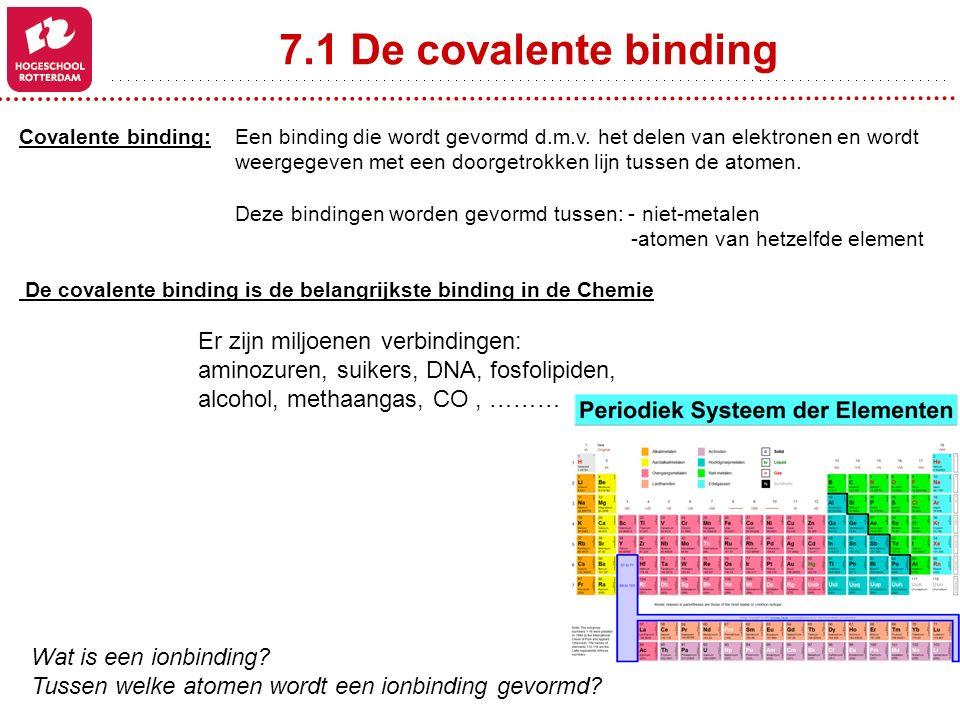 7.1 De covalente binding Covalente binding: Een binding die wordt gevormd d.m.v. het delen van elektronen en wordt weergegeven met een doorgetrokken l
