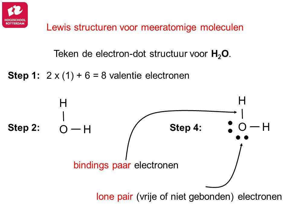 Lewis structuren voor meeratomige moleculen 2 x (1) + 6 = 8 valentie electronen Step 4: Step 1: Step 2: bindings paar electronen lone pair (vrije of n