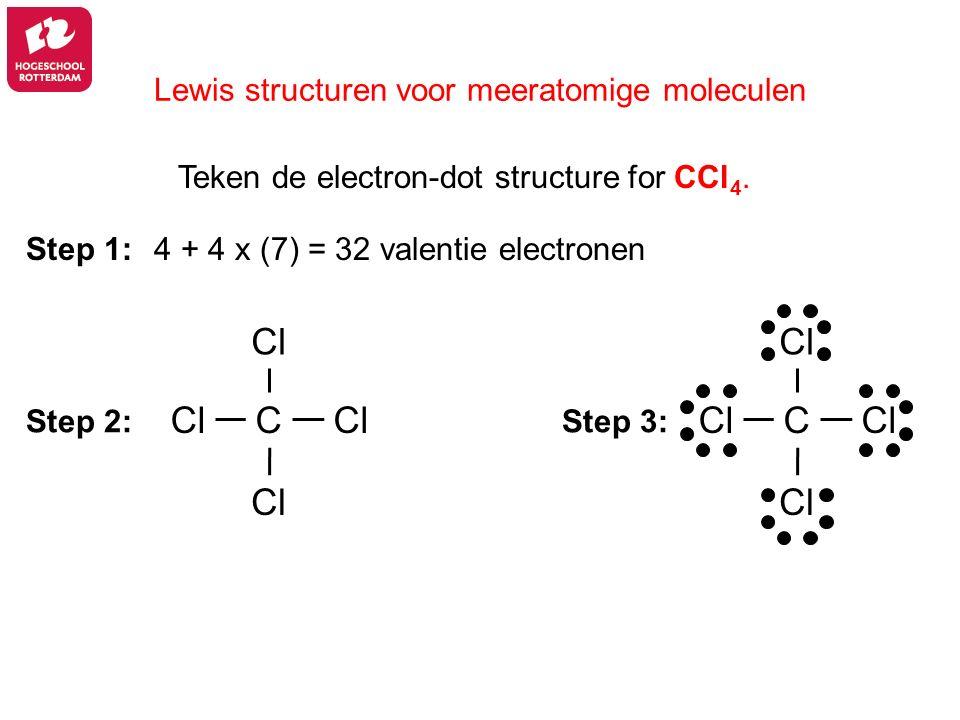 Lewis structuren voor meeratomige moleculen Teken de electron-dot structure for CCl 4. 4 + 4 x (7) = 32 valentie electronen Step 3: Step 1: Step 2: Cl