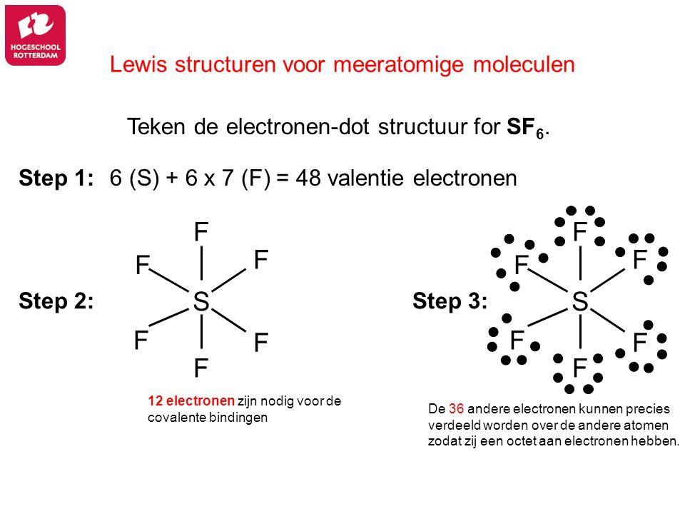 Lewis structuren voor meeratomige moleculen Teken de electronen-dot structuur for SF 6. 6 (S) + 6 x 7 (F) = 48 valentie electronenStep 1: Step 2:Step