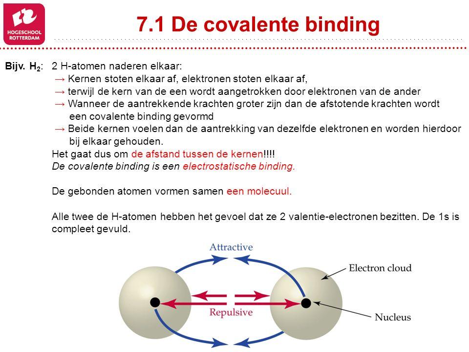7.1 De covalente binding Bijv. H 2 : 2 H-atomen naderen elkaar: → Kernen stoten elkaar af, elektronen stoten elkaar af, → terwijl de kern van de een w