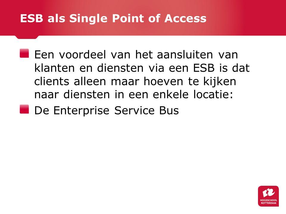 ESB als Single Point of Access Een voordeel van het aansluiten van klanten en diensten via een ESB is dat clients alleen maar hoeven te kijken naar diensten in een enkele locatie: De Enterprise Service Bus