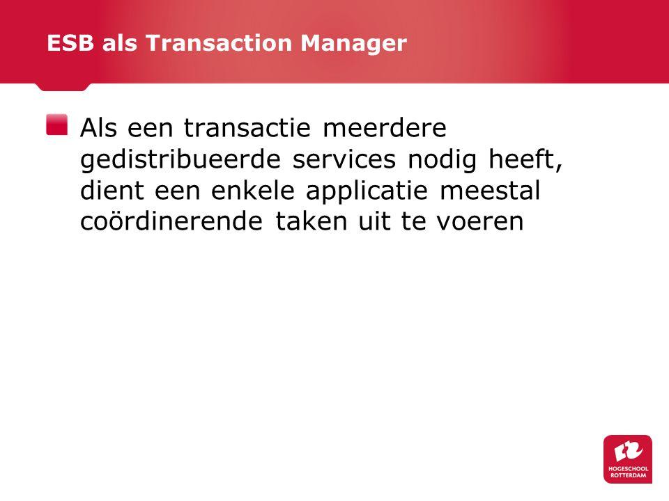ESB als Transaction Manager Als een transactie meerdere gedistribueerde services nodig heeft, dient een enkele applicatie meestal coördinerende taken uit te voeren