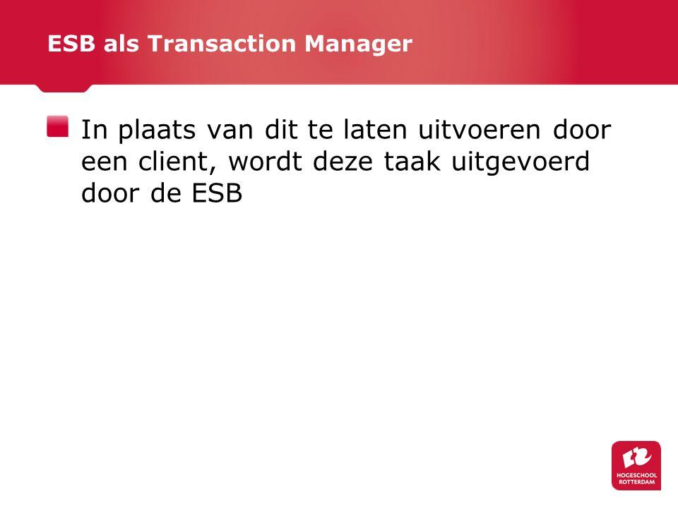 ESB als Transaction Manager In plaats van dit te laten uitvoeren door een client, wordt deze taak uitgevoerd door de ESB