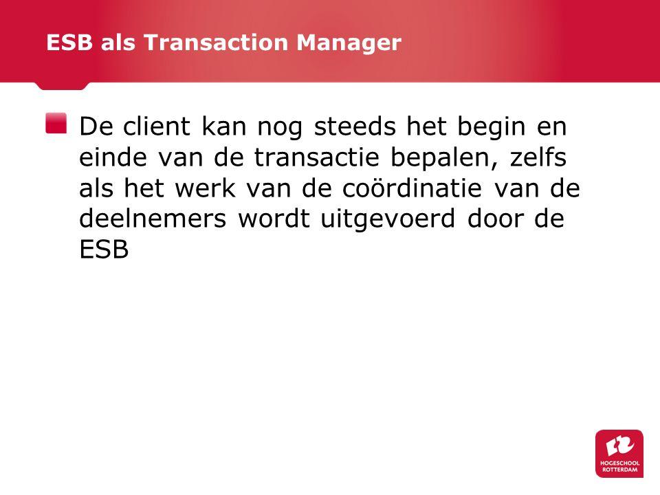 ESB als Transaction Manager De client kan nog steeds het begin en einde van de transactie bepalen, zelfs als het werk van de coördinatie van de deelnemers wordt uitgevoerd door de ESB