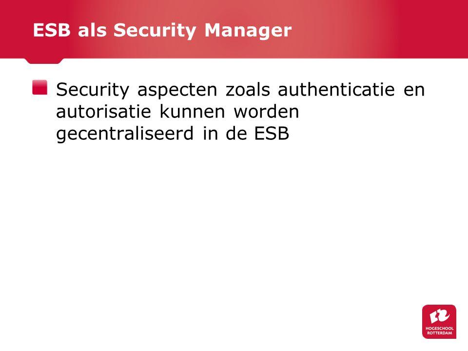 ESB als Security Manager Security aspecten zoals authenticatie en autorisatie kunnen worden gecentraliseerd in de ESB