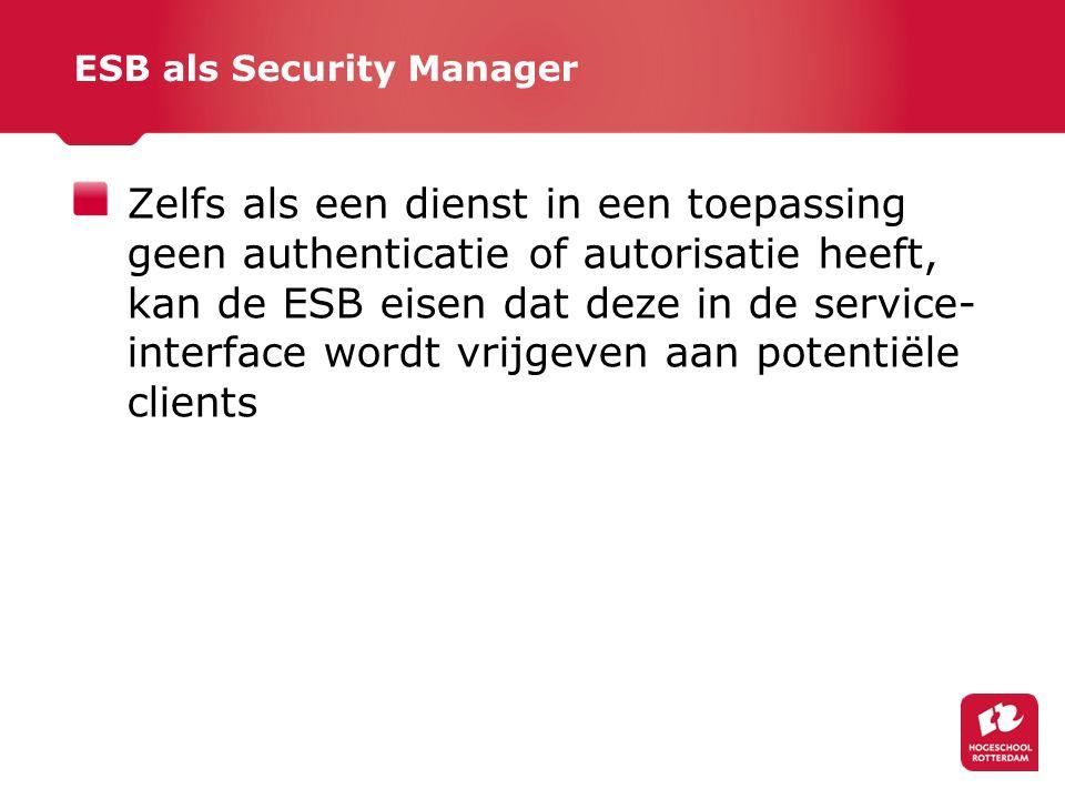 ESB als Security Manager Zelfs als een dienst in een toepassing geen authenticatie of autorisatie heeft, kan de ESB eisen dat deze in de service- interface wordt vrijgeven aan potentiële clients
