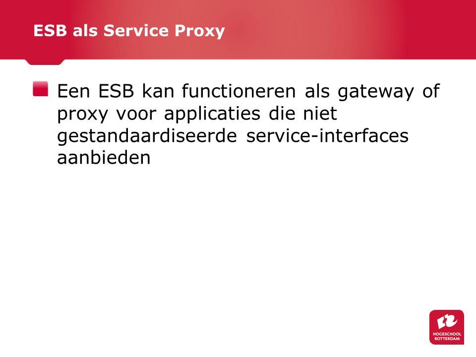 ESB als Service Proxy Een ESB kan functioneren als gateway of proxy voor applicaties die niet gestandaardiseerde service-interfaces aanbieden