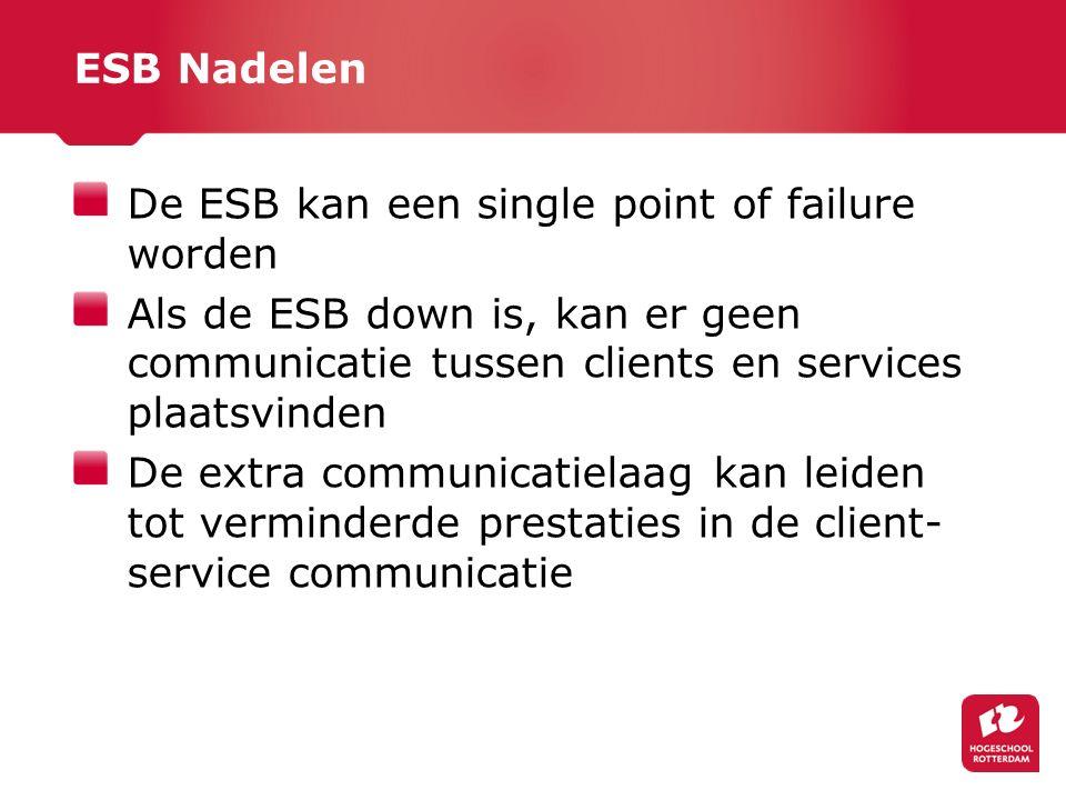 ESB Nadelen De ESB kan een single point of failure worden Als de ESB down is, kan er geen communicatie tussen clients en services plaatsvinden De extra communicatielaag kan leiden tot verminderde prestaties in de client- service communicatie