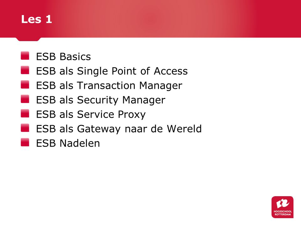 Les 1 ESB Basics ESB als Single Point of Access ESB als Transaction Manager ESB als Security Manager ESB als Service Proxy ESB als Gateway naar de Wer
