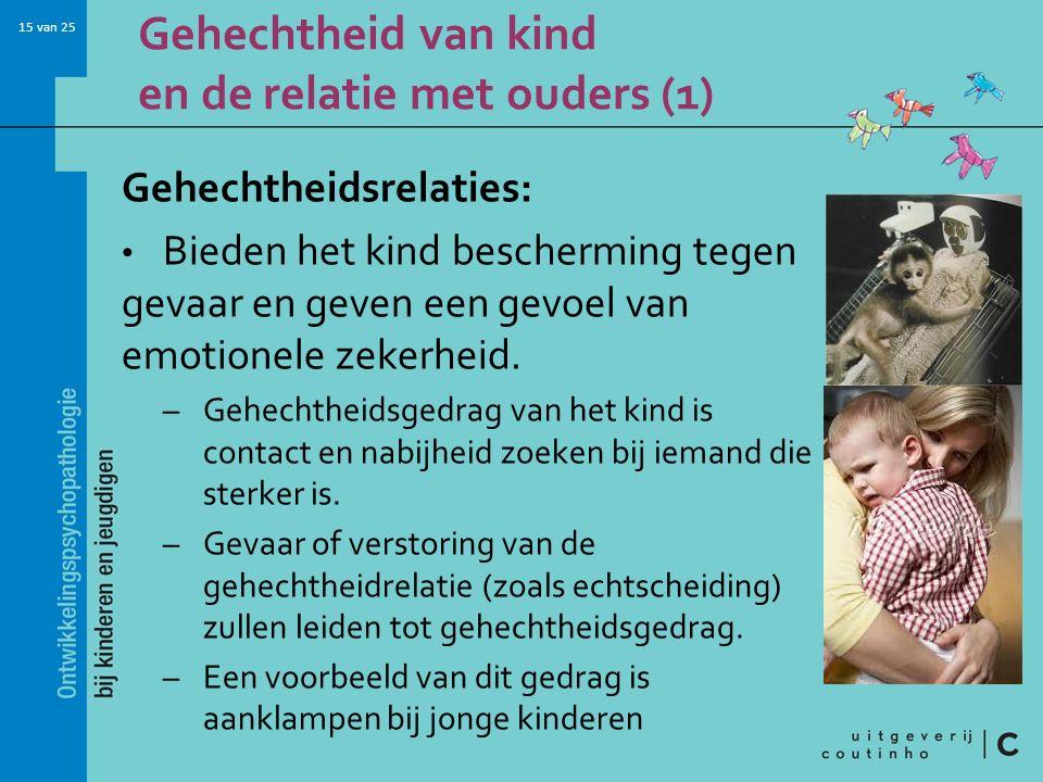 15 van 25 Gehechtheid van kind en de relatie met ouders (1) Gehechtheidsrelaties: Bieden het kind bescherming tegen gevaar en geven een gevoel van emo