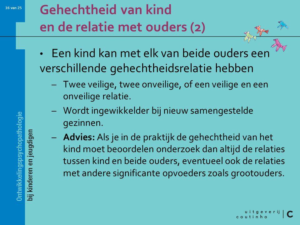 16 van 25 Gehechtheid van kind en de relatie met ouders (2) Een kind kan met elk van beide ouders een verschillende gehechtheidsrelatie hebben –Twee v